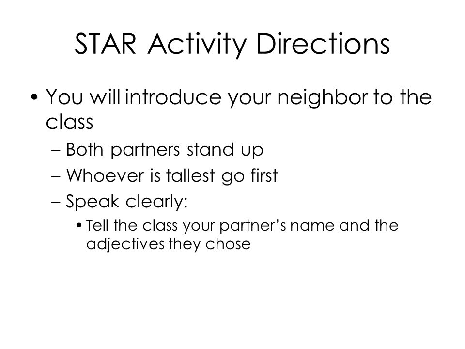 STAR Activity Directions You will introduce your neighbor to the class –Both partners stand up –Whoever is tallest go first –Speak clearly: Tell the class your partner's name and the adjectives they chose