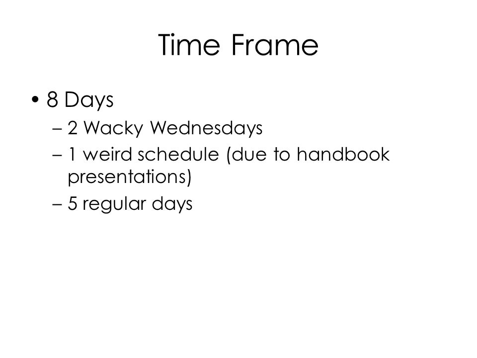 Time Frame 8 Days –2 Wacky Wednesdays –1 weird schedule (due to handbook presentations) –5 regular days