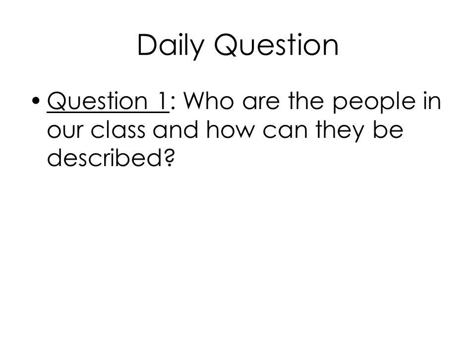Daily Question Question 1: Who are the people in our class and how can they be described