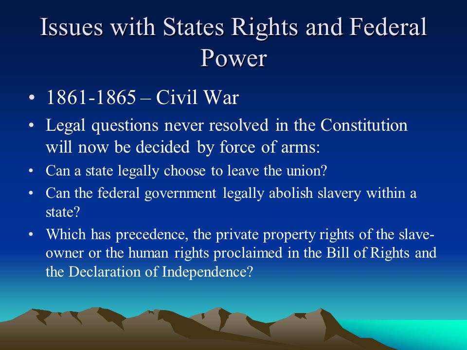 Issues with States Rights and Federal Power 1861-1865 – Civil War Legal questions never resolved in the Constitution will now be decided by force of arms: Can a state legally choose to leave the union.