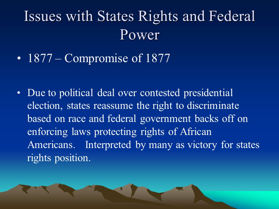 Issues with States Rights and Federal Power 1877 – Compromise of 1877 Due to political deal over contested presidential election, states reassume the right to discriminate based on race and federal government backs off on enforcing laws protecting rights of African Americans.