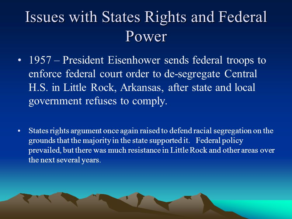 Issues with States Rights and Federal Power 1957 – President Eisenhower sends federal troops to enforce federal court order to de-segregate Central H.S.