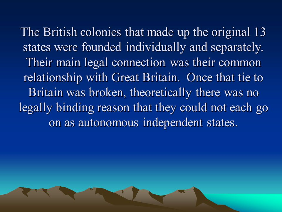 The British colonies that made up the original 13 states were founded individually and separately.
