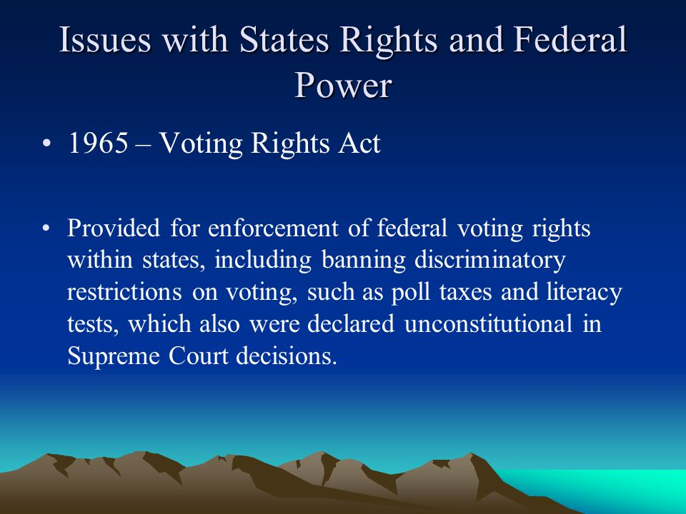 Issues with States Rights and Federal Power 1965 – Voting Rights Act Provided for enforcement of federal voting rights within states, including banning discriminatory restrictions on voting, such as poll taxes and literacy tests, which also were declared unconstitutional in Supreme Court decisions.
