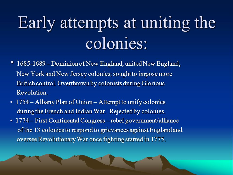 Early attempts at uniting the colonies: 1685-1689 – Dominion of New England; united New England, 1685-1689 – Dominion of New England; united New England, New York and New Jersey colonies; sought to impose more New York and New Jersey colonies; sought to impose more British control.