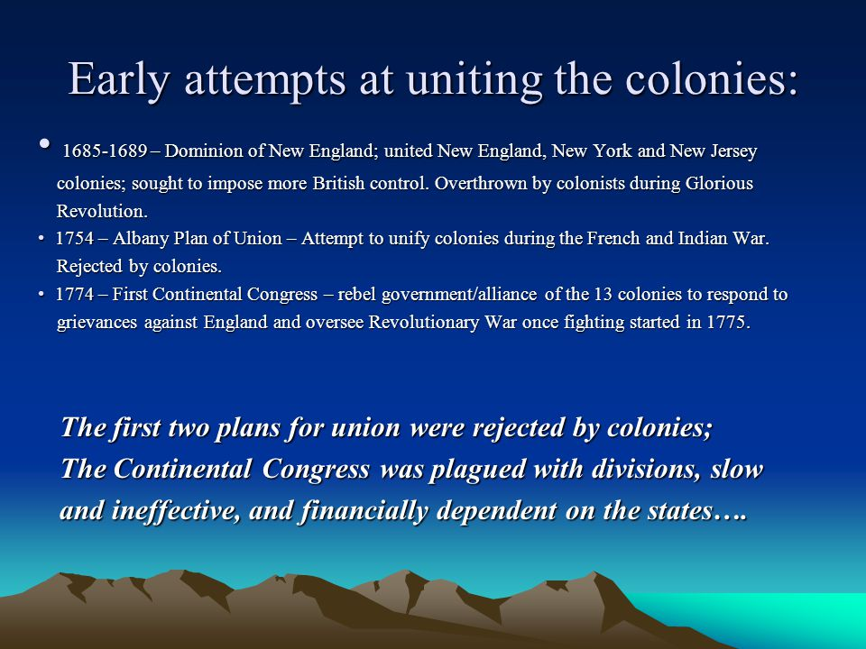 Early attempts at uniting the colonies: 1685-1689 – Dominion of New England; united New England, New York and New Jersey 1685-1689 – Dominion of New England; united New England, New York and New Jersey colonies; sought to impose more British control.