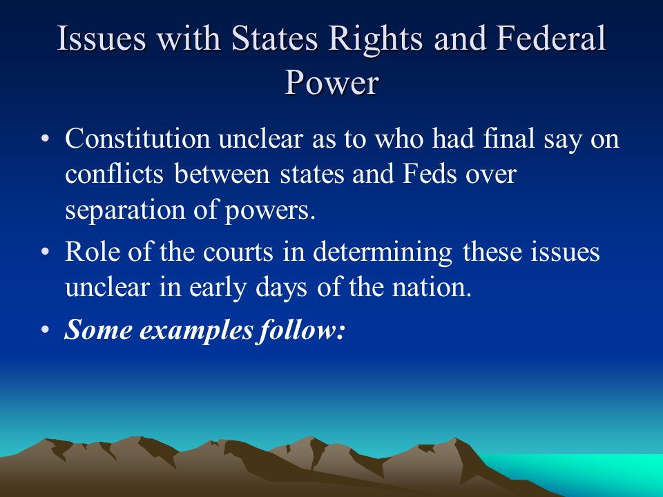 Issues with States Rights and Federal Power Constitution unclear as to who had final say on conflicts between states and Feds over separation of powers.