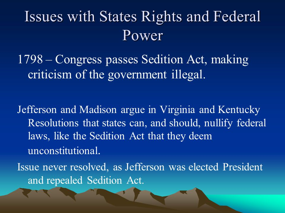 Issues with States Rights and Federal Power 1798 – Congress passes Sedition Act, making criticism of the government illegal.