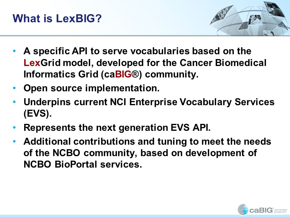 What is LexBIG? A specific API to serve vocabularies based on the LexGrid model, developed for the Cancer Biomedical Informatics Grid (caBIG®) communi