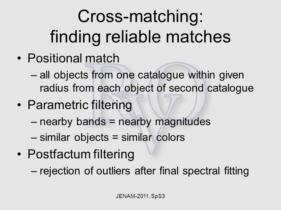 JENAM-2011, SpS3 Cross-matching: finding reliable matches Positional match –all objects from one catalogue within given radius from each object of sec