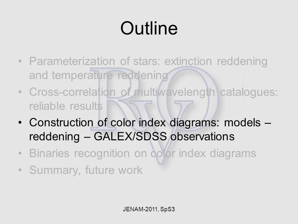 JENAM-2011, SpS3 Outline Parameterization of stars: extinction reddening and temperature reddening Cross-correlation of multiwavelength catalogues: reliable results Construction of color index diagrams: models – reddening – GALEX/SDSS observations Binaries recognition on color index diagrams Summary, future work