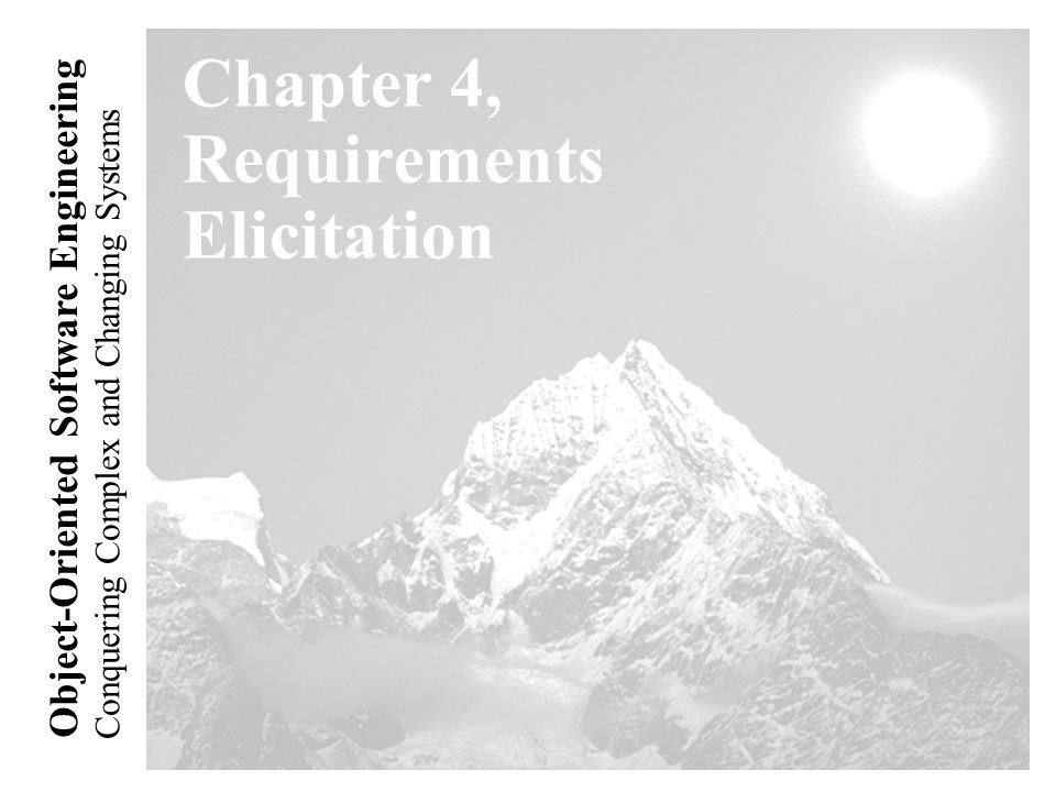 Conquering Complex and Changing Systems Object-Oriented Software Engineering Chapter 4, Requirements Elicitation