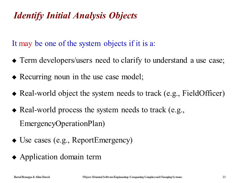 Bernd Bruegge & Allen Dutoit Object-Oriented Software Engineering: Conquering Complex and Changing Systems 13 Identify Initial Analysis Objects It may be one of the system objects if it is a:  Term developers/users need to clarify to understand a use case;  Recurring noun in the use case model;  Real-world object the system needs to track (e.g., FieldOfficer)  Real-world process the system needs to track (e.g., EmergencyOperationPlan)  Use cases (e.g., ReportEmergency)  Application domain term
