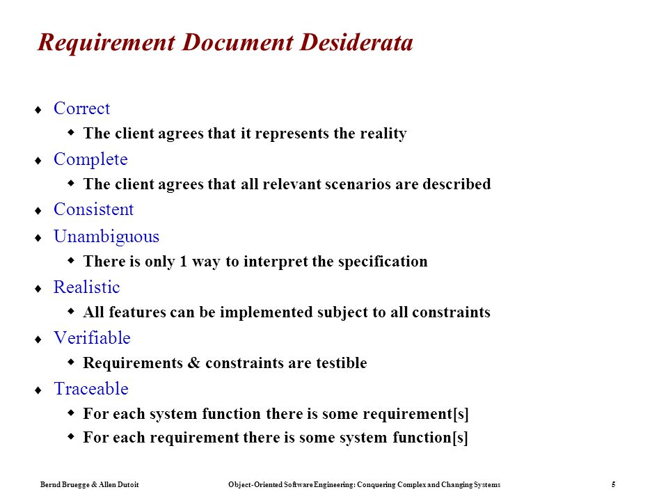 Bernd Bruegge & Allen Dutoit Object-Oriented Software Engineering: Conquering Complex and Changing Systems 5 Requirement Document Desiderata  Correct  The client agrees that it represents the reality  Complete  The client agrees that all relevant scenarios are described  Consistent  Unambiguous  There is only 1 way to interpret the specification  Realistic  All features can be implemented subject to all constraints  Verifiable  Requirements & constraints are testible  Traceable  For each system function there is some requirement[s]  For each requirement there is some system function[s]