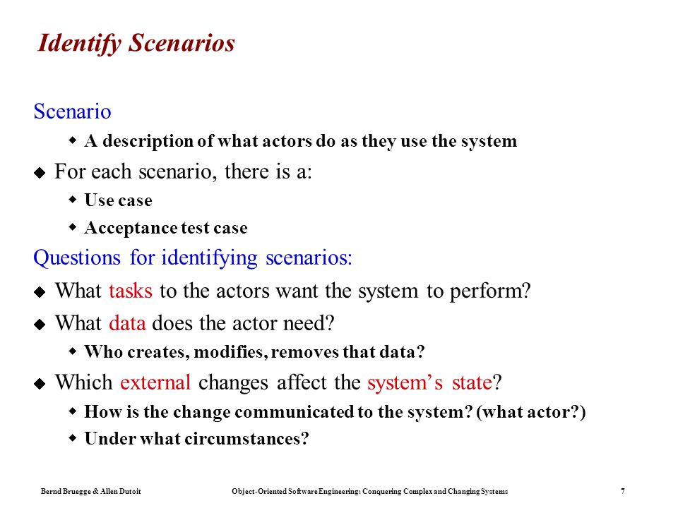 Bernd Bruegge & Allen Dutoit Object-Oriented Software Engineering: Conquering Complex and Changing Systems 7 Identify Scenarios Scenario  A description of what actors do as they use the system  For each scenario, there is a:  Use case  Acceptance test case Questions for identifying scenarios:  What tasks to the actors want the system to perform.