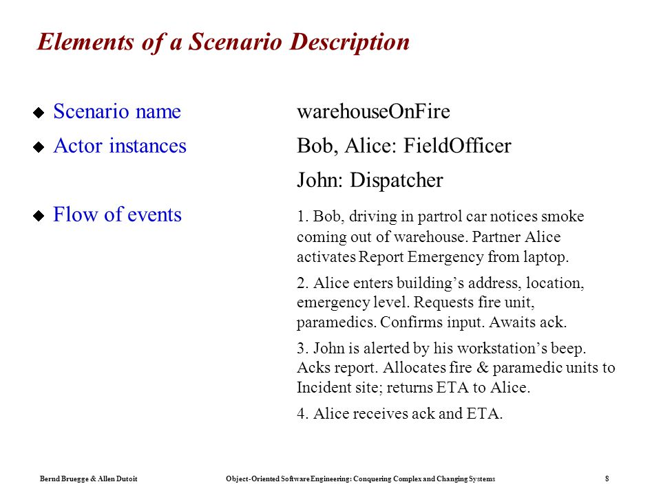 Bernd Bruegge & Allen Dutoit Object-Oriented Software Engineering: Conquering Complex and Changing Systems 8 Elements of a Scenario Description  Scenario namewarehouseOnFire  Actor instances Bob, Alice: FieldOfficer John: Dispatcher  Flow of events 1.