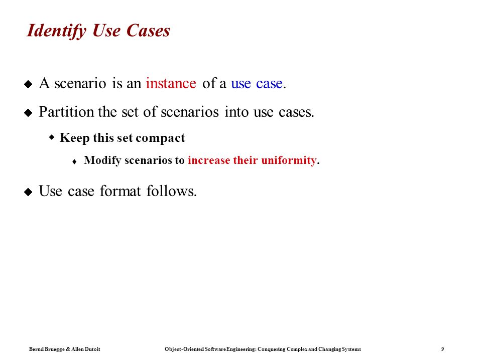 Bernd Bruegge & Allen Dutoit Object-Oriented Software Engineering: Conquering Complex and Changing Systems 9 Identify Use Cases  A scenario is an instance of a use case.