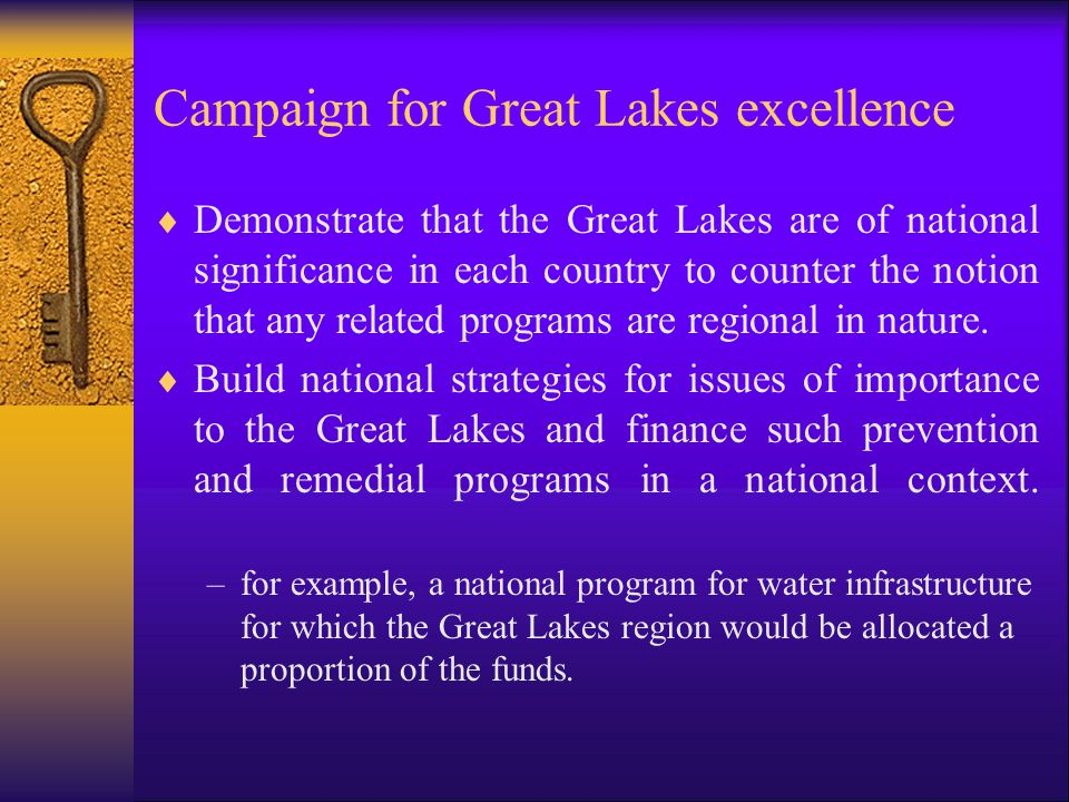 Campaign for Great Lakes excellence  Demonstrate that the Great Lakes are of national significance in each country to counter the notion that any related programs are regional in nature.