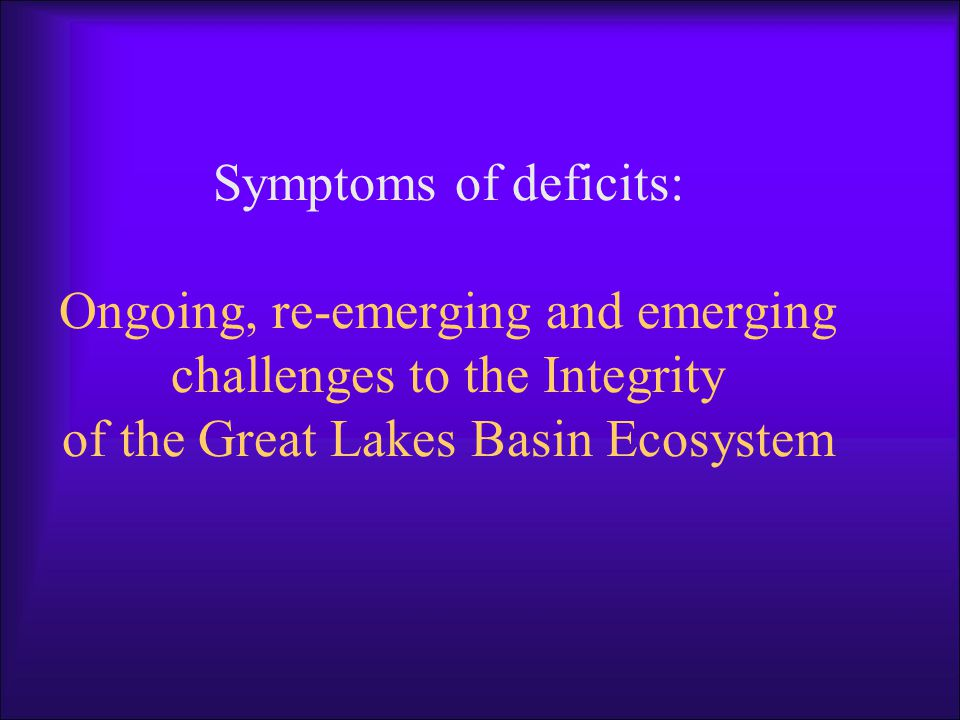 Symptoms of deficits: Ongoing, re-emerging and emerging challenges to the Integrity of the Great Lakes Basin Ecosystem