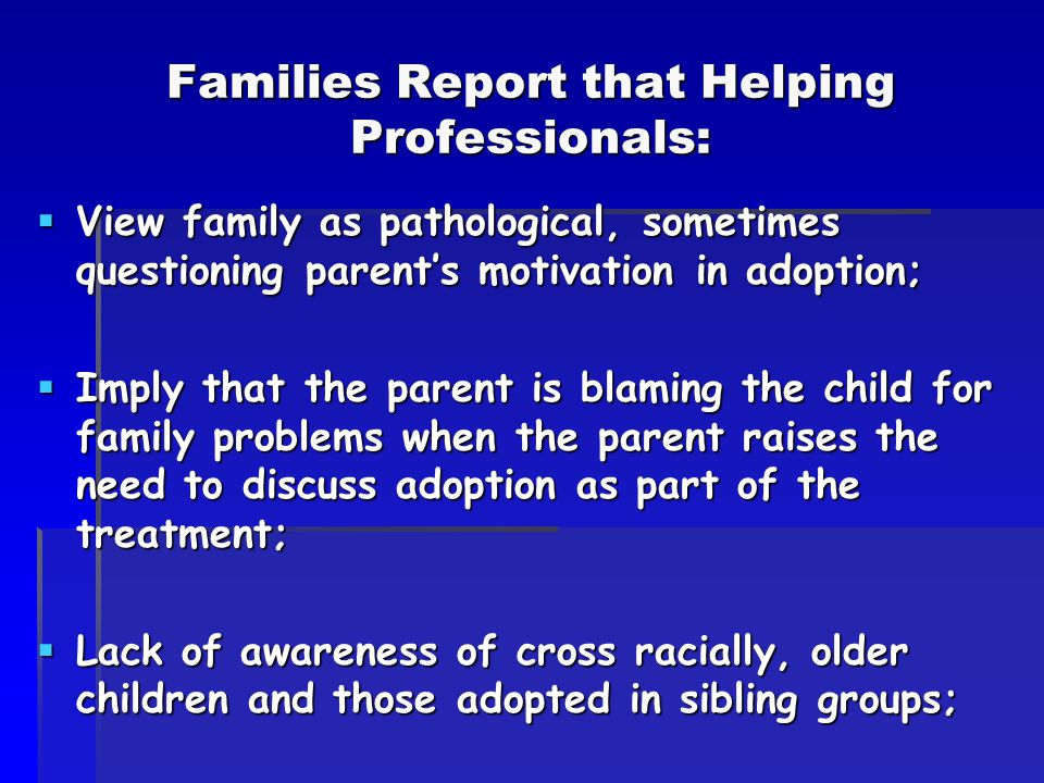 Families Report that Helping Professionals:  View family as pathological, sometimes questioning parent's motivation in adoption;  Imply that the parent is blaming the child for family problems when the parent raises the need to discuss adoption as part of the treatment;  Lack of awareness of cross racially, older children and those adopted in sibling groups;