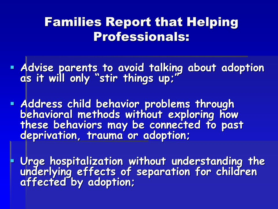 Families Report that Helping Professionals:  Advise parents to avoid talking about adoption as it will only stir things up;  Address child behavior problems through behavioral methods without exploring how these behaviors may be connected to past deprivation, trauma or adoption;  Urge hospitalization without understanding the underlying effects of separation for children affected by adoption;