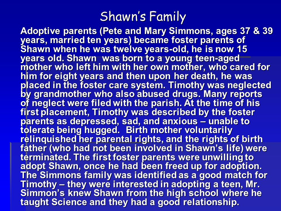 Shawn's Family Adoptive parents (Pete and Mary Simmons, ages 37 & 39 years, married ten years) became foster parents of Shawn when he was twelve years