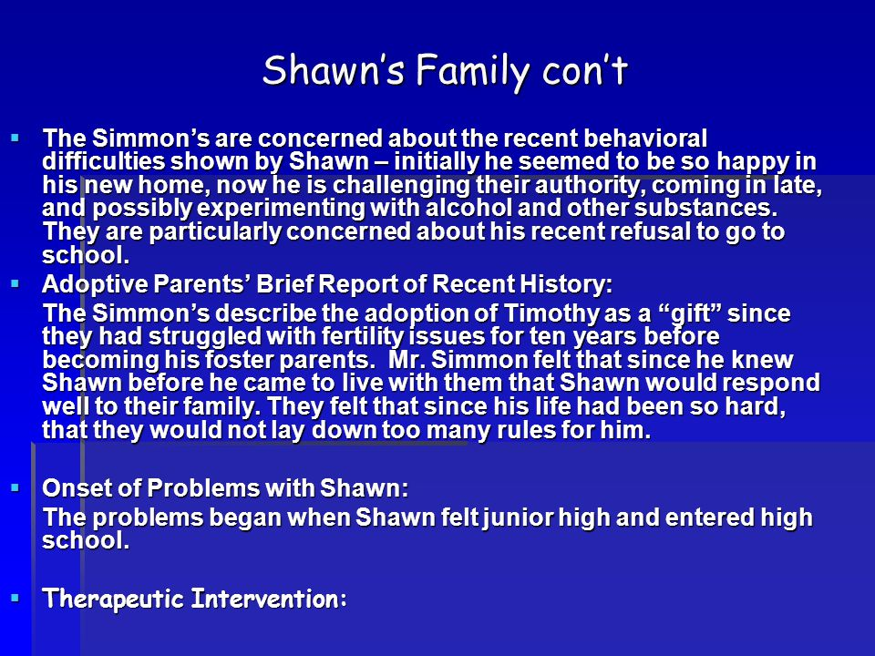 Shawn's Family con't  The Simmon's are concerned about the recent behavioral difficulties shown by Shawn – initially he seemed to be so happy in his new home, now he is challenging their authority, coming in late, and possibly experimenting with alcohol and other substances.