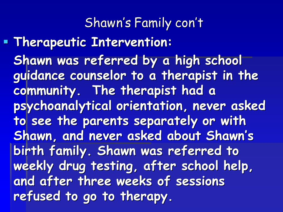 Shawn's Family con't  Therapeutic Intervention: Shawn was referred by a high school guidance counselor to a therapist in the community.