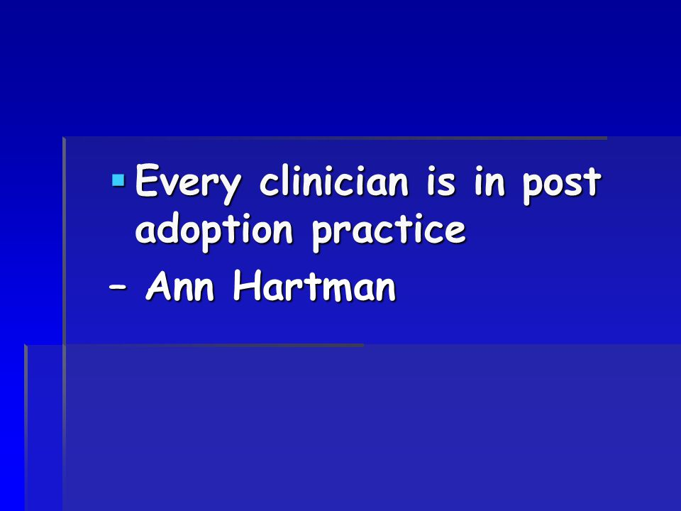  Every clinician is in post adoption practice – Ann Hartman