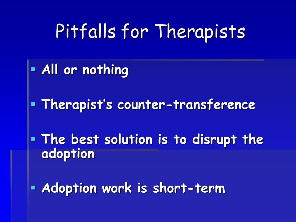 Pitfalls for Therapists  All or nothing  Therapist's counter-transference  The best solution is to disrupt the adoption  Adoption work is short-te