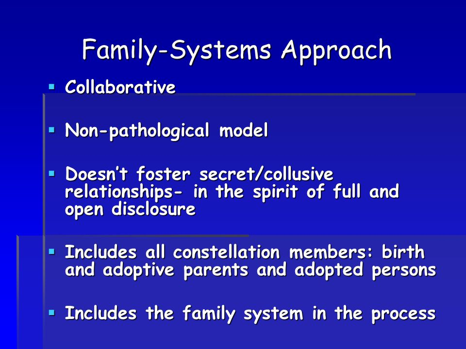 Family-Systems Approach  Collaborative  Non-pathological model  Doesn't foster secret/collusive relationships- in the spirit of full and open discl