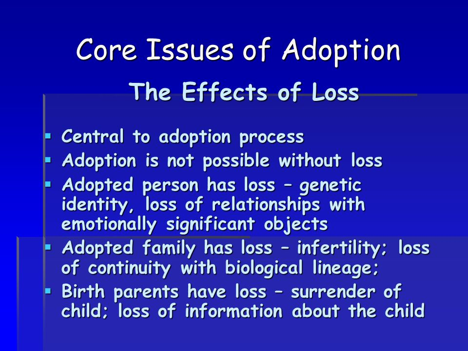 Core Issues of Adoption The Effects of Loss  Central to adoption process  Adoption is not possible without loss  Adopted person has loss – genetic identity, loss of relationships with emotionally significant objects  Adopted family has loss – infertility; loss of continuity with biological lineage;  Birth parents have loss – surrender of child; loss of information about the child