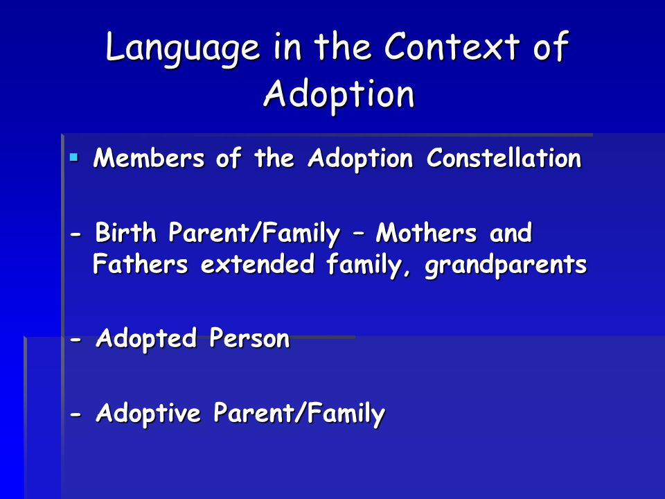 Language in the Context of Adoption  Members of the Adoption Constellation - Birth Parent/Family – Mothers and Fathers extended family, grandparents - Adopted Person - Adoptive Parent/Family