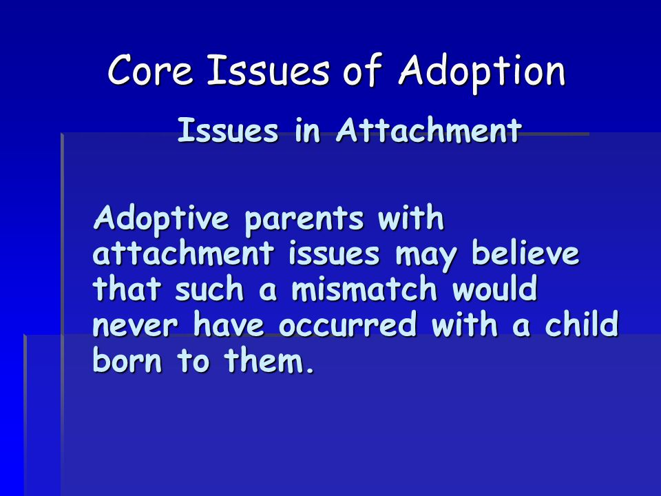 Core Issues of Adoption Issues in Attachment Adoptive parents with attachment issues may believe that such a mismatch would never have occurred with a child born to them.