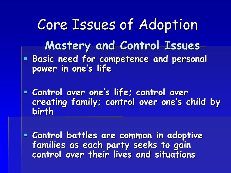 Core Issues of Adoption Mastery and Control Issues  Basic need for competence and personal power in one's life  Control over one's life; control over creating family; control over one's child by birth  Control battles are common in adoptive families as each party seeks to gain control over their lives and situations