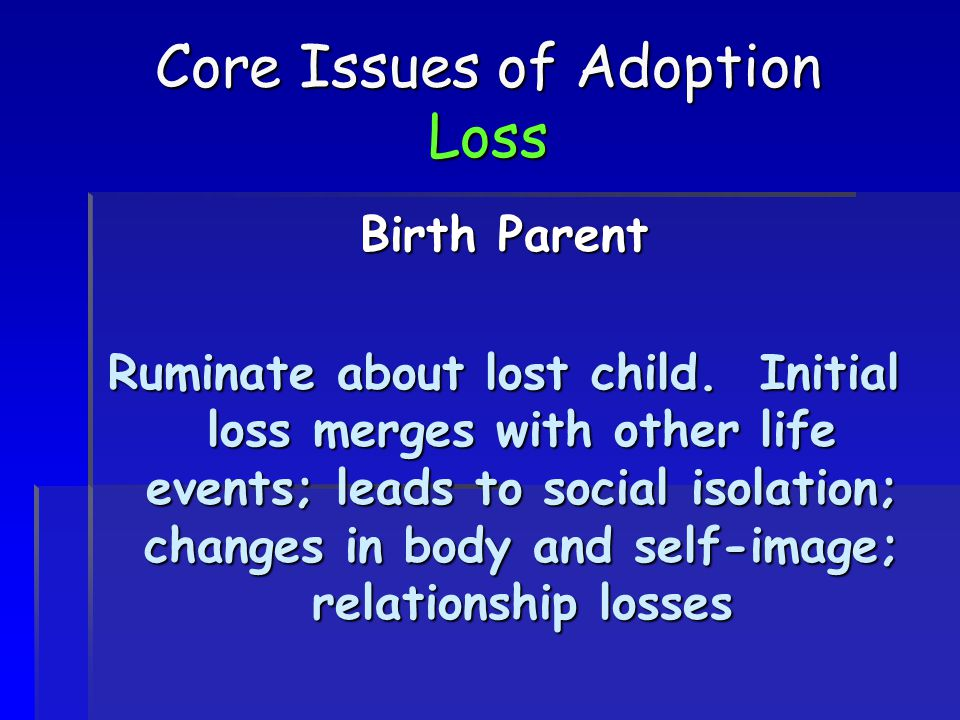 Core Issues of Adoption Loss Birth Parent Ruminate about lost child. Initial loss merges with other life events; leads to social isolation; changes in
