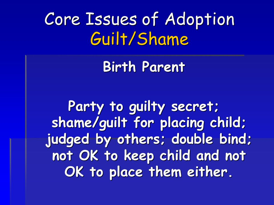 Core Issues of Adoption Guilt/Shame Birth Parent Party to guilty secret; shame/guilt for placing child; judged by others; double bind; not OK to keep child and not OK to place them either.