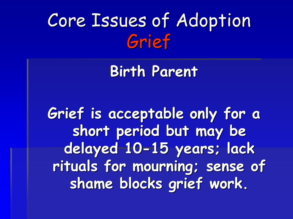 Core Issues of Adoption Grief Birth Parent Grief is acceptable only for a short period but may be delayed 10-15 years; lack rituals for mourning; sens