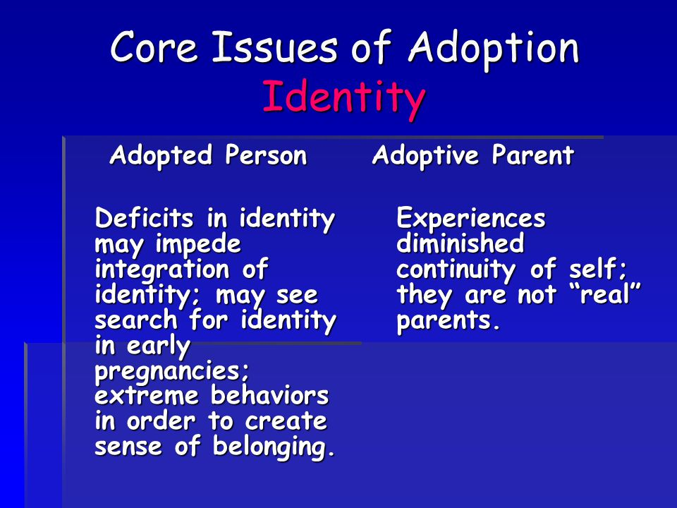 Core Issues of Adoption Identity Adopted Person Deficits in identity may impede integration of identity; may see search for identity in early pregnancies; extreme behaviors in order to create sense of belonging.