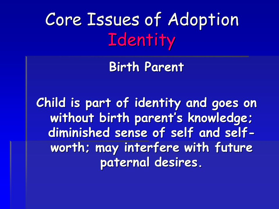 Core Issues of Adoption Identity Birth Parent Child is part of identity and goes on without birth parent's knowledge; diminished sense of self and self- worth; may interfere with future paternal desires.