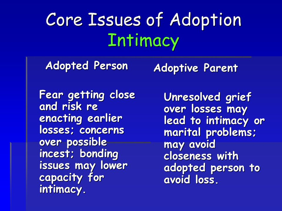 Core Issues of Adoption Intimacy Adopted Person Fear getting close and risk re enacting earlier losses; concerns over possible incest; bonding issues