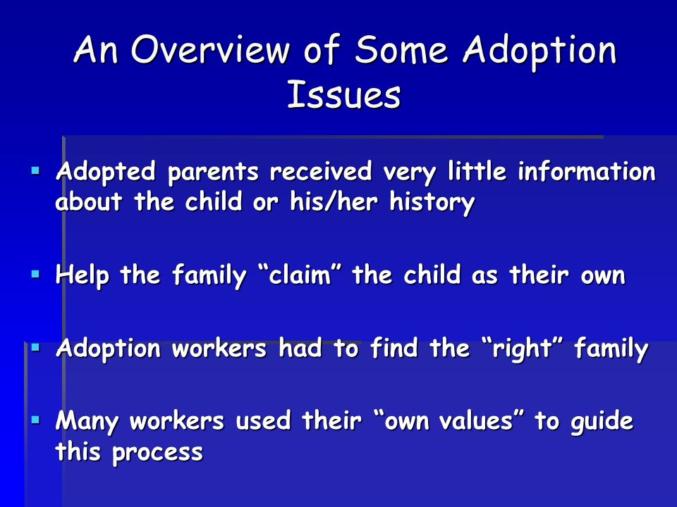 "An Overview of Some Adoption Issues  Adopted parents received very little information about the child or his/her history  Help the family ""claim"" th"