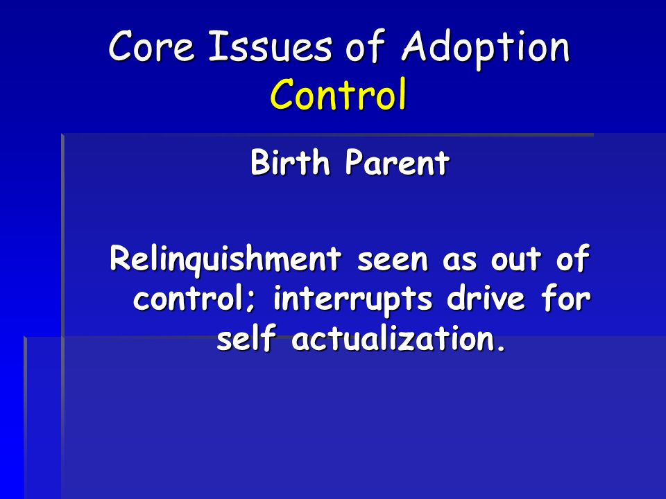 Core Issues of Adoption Control Birth Parent Relinquishment seen as out of control; interrupts drive for self actualization.