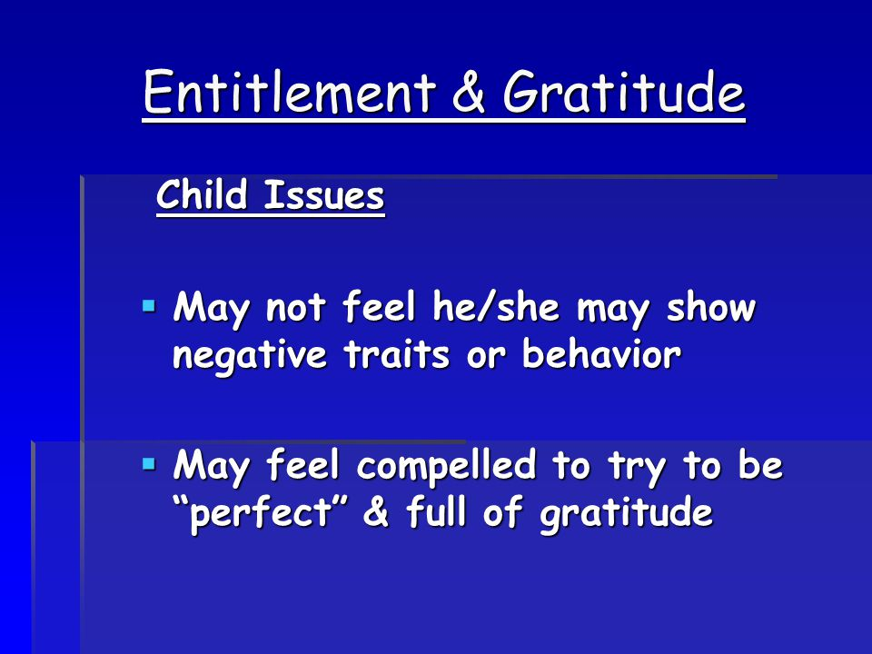 Entitlement & Gratitude Child Issues Child Issues  May not feel he/she may show negative traits or behavior  May feel compelled to try to be perfect & full of gratitude