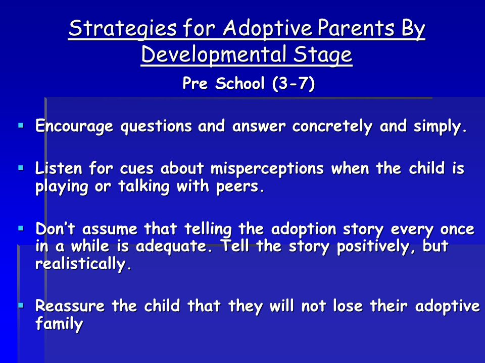 Strategies for Adoptive Parents By Developmental Stage Pre School (3-7)  Encourage questions and answer concretely and simply.  Listen for cues abou