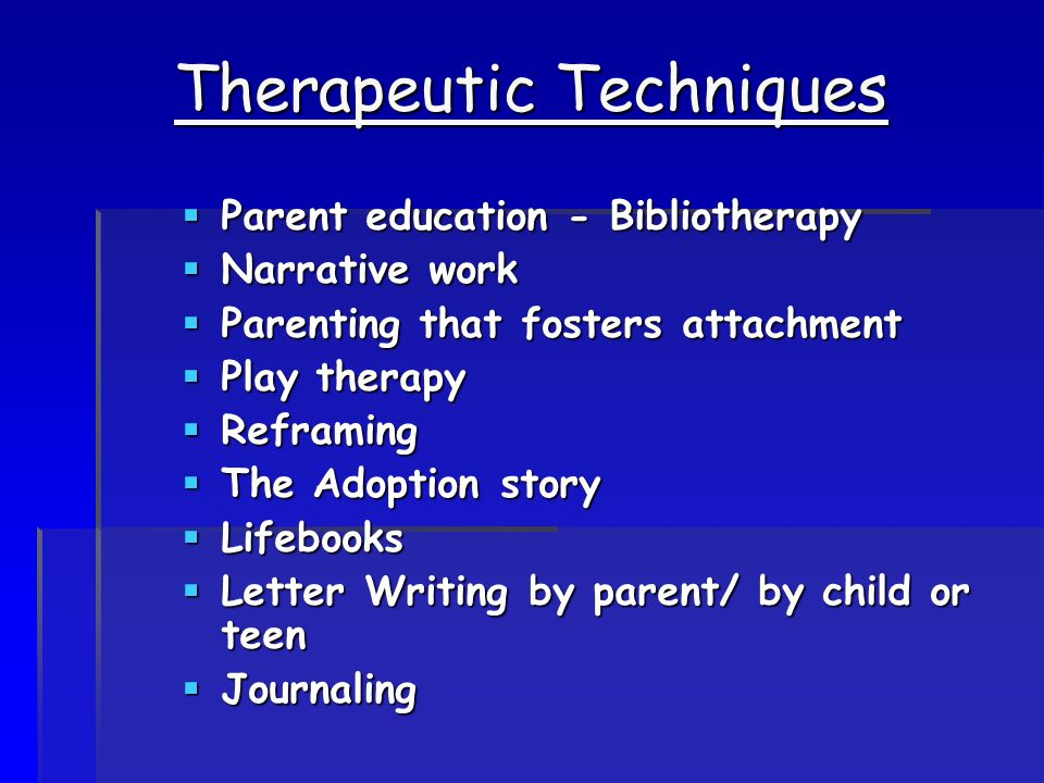 Therapeutic Techniques  Parent education - Bibliotherapy  Narrative work  Parenting that fosters attachment  Play therapy  Reframing  The Adoption story  Lifebooks  Letter Writing by parent/ by child or teen  Journaling
