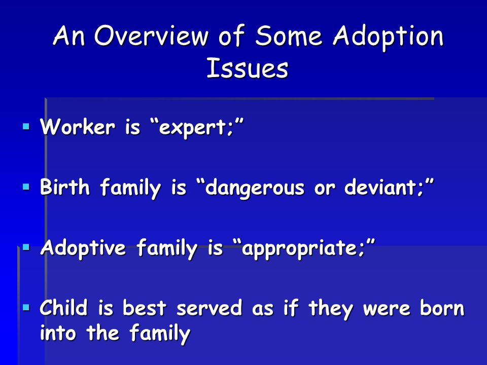 An Overview of Some Adoption Issues  Worker is expert;  Birth family is dangerous or deviant;  Adoptive family is appropriate;  Child is best served as if they were born into the family