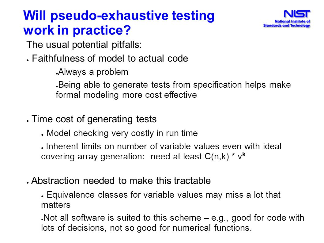 Will pseudo-exhaustive testing work in practice? The usual potential pitfalls: ● Faithfulness of model to actual code ● Always a problem ● Being able