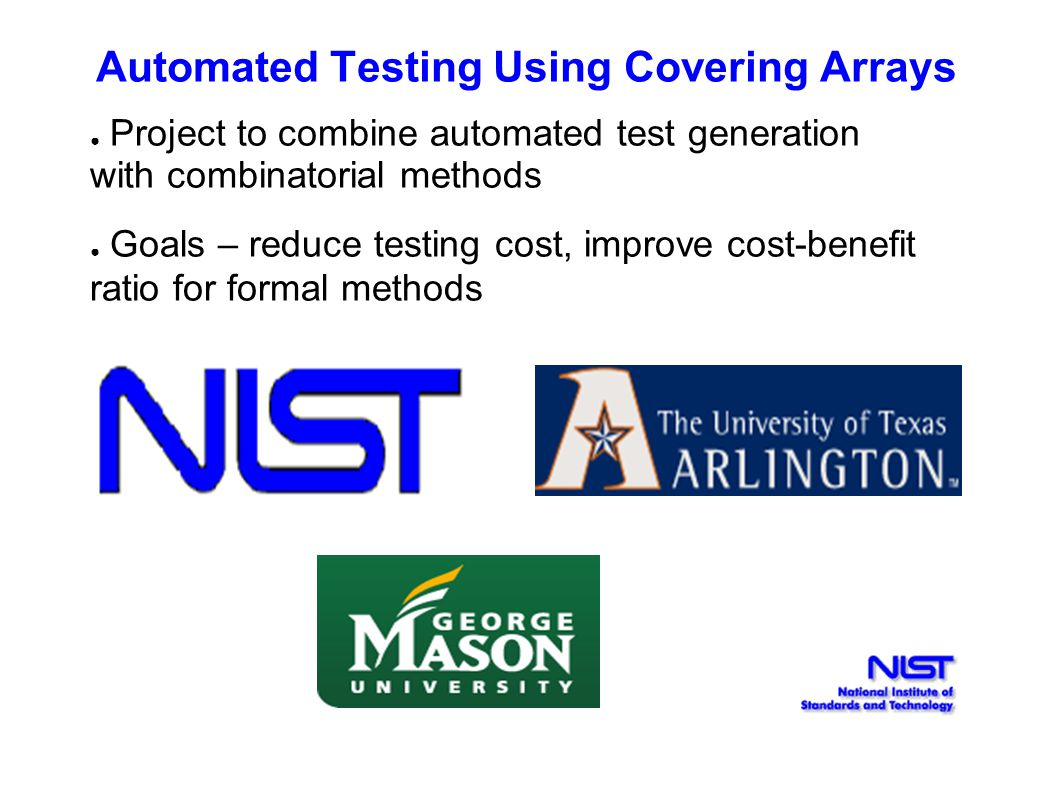 Automated Testing Using Covering Arrays ● Project to combine automated test generation with combinatorial methods ● Goals – reduce testing cost, impro