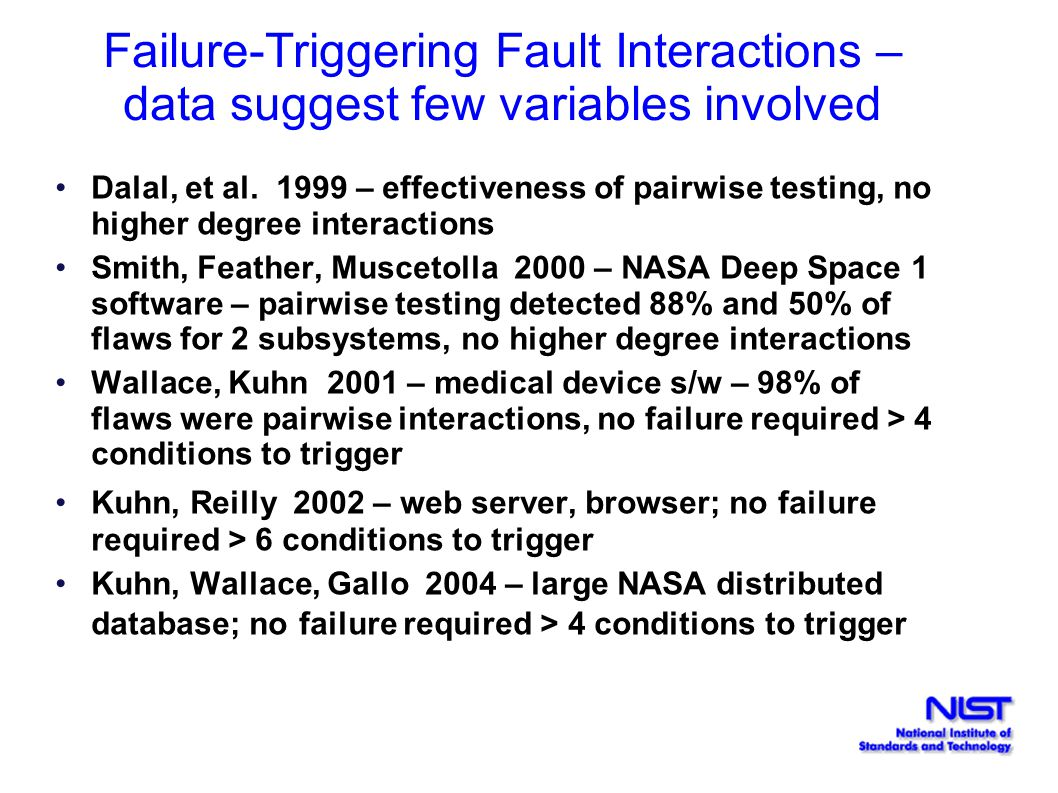 Dalal, et al. 1999 – effectiveness of pairwise testing, no higher degree interactions Smith, Feather, Muscetolla 2000 – NASA Deep Space 1 software – p
